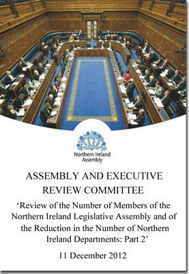 Review of the Number of Members of the Northern Ireland Legislative Assembly and of the Reduction in the Number of Northern Ireland Departments: Together with the Minutes of Proceedings of the Committee Relating to the Report, the Minutes of Evidence, Wri