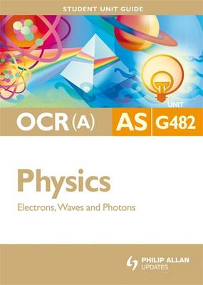 OCR(A) AS Physics Student Unit Guide: Unit G482 Electrons, Waves and Photons: Unit G482