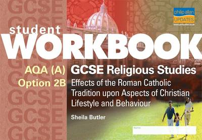 AQA A GCSE Religious Studies: Effects of the Roman Catholic Tradition Upon Aspects of Christian Lifestyle and Behaviour: Option 2B Workbook