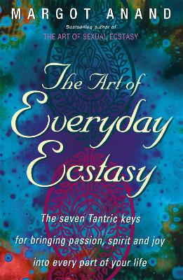 The Art Of Everyday Ecstasy: The Seven Tantric Keys for Bringing Passion, Spirit and Joy into Every Part of Your Life