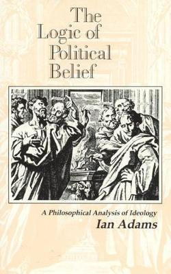The Logic of Political Belief: A Philosophical Analysis of Ideology
