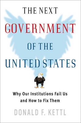 The Next Government of the United States: Why Our Institutions Fail Us and How to Fix Them