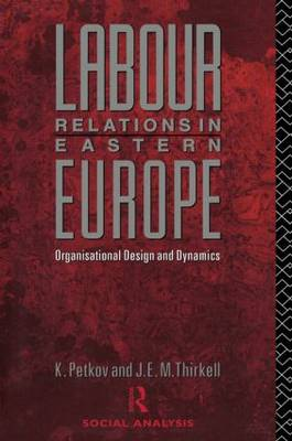 Labour Relations in Eastern Europe: Organizational Design and Dynamics