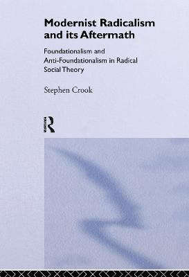 Modernist Radicalism and its Aftermath: Foundationalism and Anti-Foundationalism in Radical Social Theory