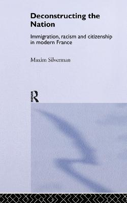 Deconstructing the Nation: Immigration, Racism and Citizenship in Modern France