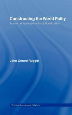 Constructing the World Polity: Essays on International Institutionalisation