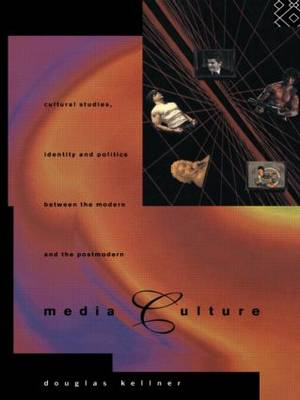 Media Culture: Cultural Studies, Identity and Politics between the Modern and the Post-modern