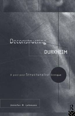 Deconstructing Durkheim: A Post-Post Structuralist Critique