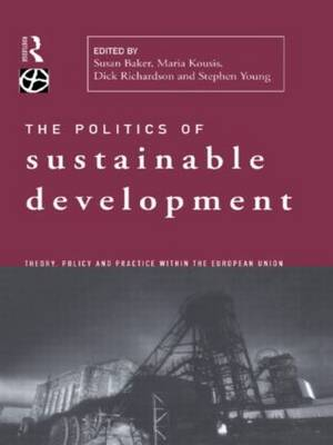 The Politics of Sustainable Development: Theory, Policy and Practice within the European Union