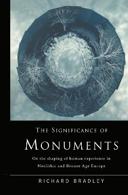 The Significance of Monuments: On the Shaping of Human Experience in Neolithic and Bronze Age Europe