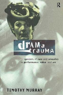 Drama Trauma: Specters of Race and Sexuality in Performance, Video and Art