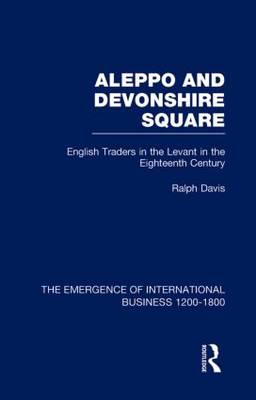 Aleppo and Devonshire Square: English Traders in the Levant in the Eighteenth Century: Volume 6