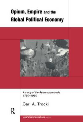 Opium, Empire and the Global Political Economy: A Study of the Asian Opium Trade 1750-1950