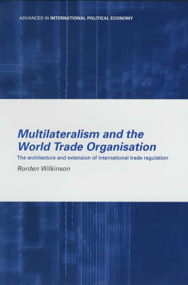 Multilateralism and the World Trade Organisation: The Architecture and Extension of International Trade Regulation