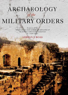 Archaeology of the Military Orders: A Survey of the Urban Centres, Rural Settlements and Castles of the Military Orders in the Latin East (c. 1120-1291)