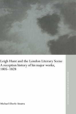 Leigh Hunt and the London Literary Scene: A Reception History of his Major Works, 1805-1828