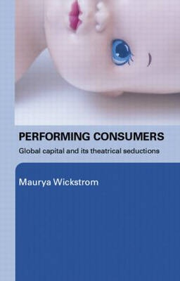 Performing Consumers: Global Capital and its Theatrical Seductions