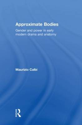 Approximate Bodies: Gender and Power in Early Modern Drama and Anatomy