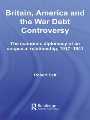 Britain, America and the War Debt Controversy: The Economic Diplomacy of an Unspecial Relationship, 1917-45