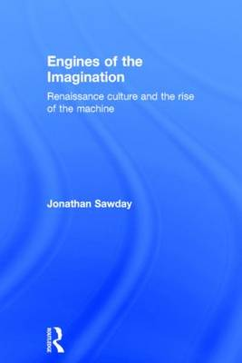 Engines of the Imagination: Renaissance Culture and the Rise of the Machine