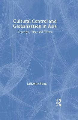 Cultural Control and Globalization in Asia: Copyright, Piracy, and Cinema
