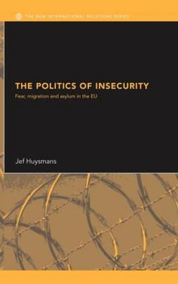The Politics of Insecurity: Fear, Migration and Asylum in the EU