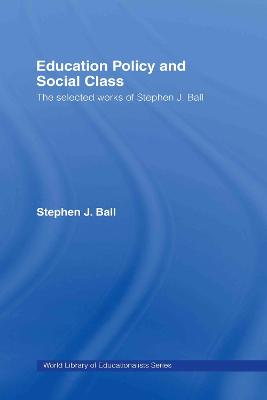 Education Policy and Social Class: The Selected Works of Stephen J. Ball
