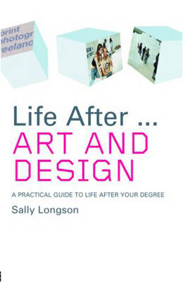 Life After... Art and Design: A Practical Guide to Life After Your Degree