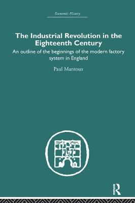 The Industrial Revolution in the Eighteenth Century: An outline of the beginnings of the modern factory system in England
