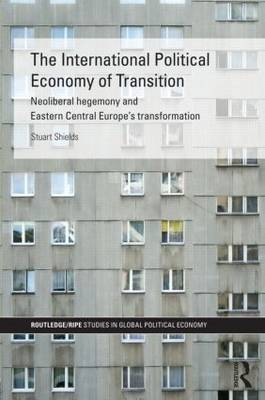 The International Political Economy of Transition: Neoliberal Hegemony and Eastern Central Europe's Transformation
