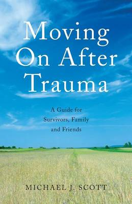 Moving On After Trauma: A Guide for Survivors, Family and Friends