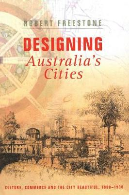 Designing Australia's Cities: Culture, Commerce and the City Beautiful, 1900 - 1930