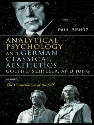 Analytical Psychology and German Classical Aesthetics: Goethe, Schiller and Jung: v. 2: Analytical Psychology and German Classical Aesthetics: Goethe, Schiller, and Jung Volume 2 Constellation of the Self