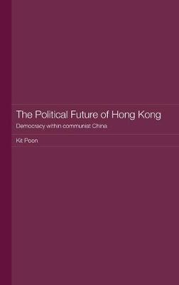 The Political Future of Hong Kong: Democracy within communist China