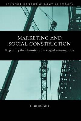 Marketing and Social Construction: Exploring the Rhetorics of Managed Consumption