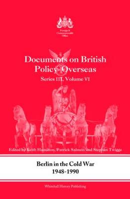 Berlin in the Cold War, 1948-1990: Documents on British Policy Overseas: Volume 6