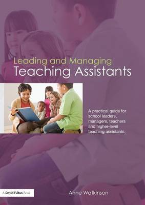 Leading and Managing Teaching Assistants: A Practical Guide for School Leaders, Managers, Teachers and Higher-Level Teaching Assistants