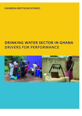 Drinking Water Sector in Ghana: Drivers for Performance: PhD, UNESCO-IHE Institute for Water Education, Delft, The Netherlands