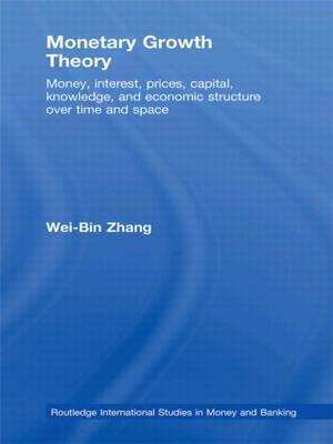 Monetary Growth Theory: Money, Interest, Prices, Capital, Knowledge and Economic Structure over Time and Space
