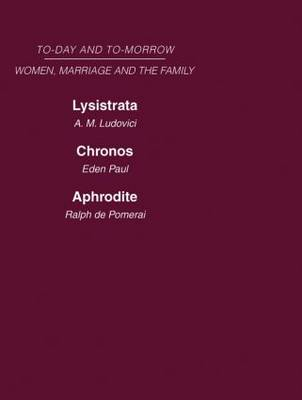 Today & Tomorrow Vol 4 Women, Marriage & the Family: Lysistrata, or Woman's Future and Future Woman Chronos, or the Future of the Family Aphrodite or the Future of Sexual Relationships