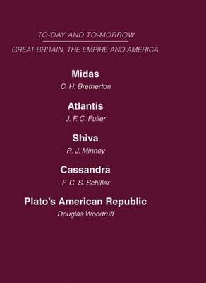 Today and Tomorrow: Midas or the United States and the Futureatlantis Shiva or the Future of Indiacassandra or the Future of the British Empireplato's American Republic: Volume 19: Great Britain, the Empire and America