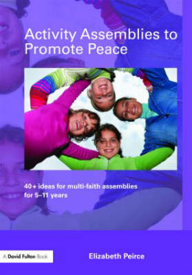 Activity Assemblies to Promote Peace: 40+ Ideas for Multi-Faith Assemblies for 5-11 Years