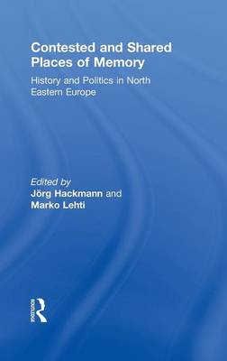 Contested and Shared Places of Memory: History and politics in North Eastern Europe