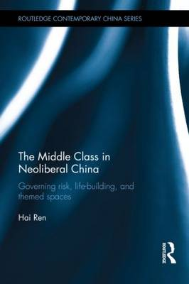 The Middle Class in Neoliberal China: Governing Risk, Life-Building, and Themed Spaces