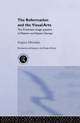 Reformation and the Visual Arts: The Protestant Image Question in Western and Eastern Europe