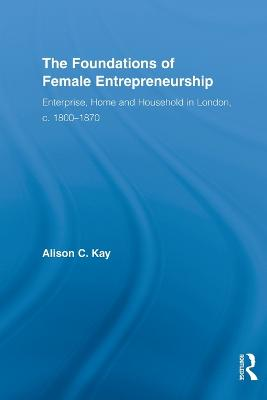 The Foundations of Female Entrepreneurship: Enterprise, Home and Household in London, c. 1800-1870