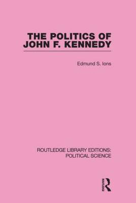 The Politics of John F. Kennedy (Routledge Library Editions: Political Science Volume 1)