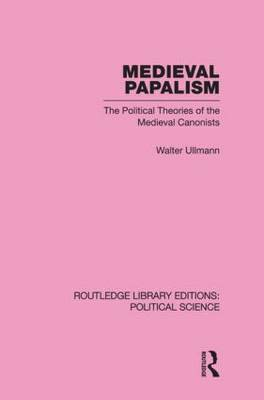 Medieval Papalism Routledge Library Editions: Political Science: The Political Theories of the Medieval Canonists: Volume 36