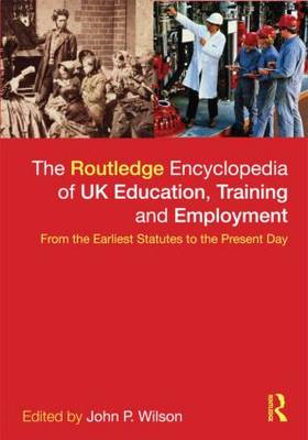 The Routledge Encyclopaedia of UK Education, Training and Employment: From the earliest statutes to the present day