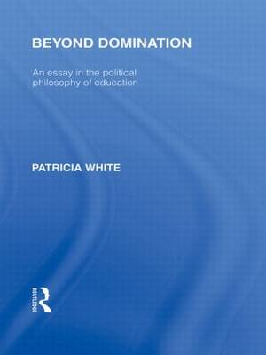 Beyond Domination: An Essay in the Political Philosophy of Education